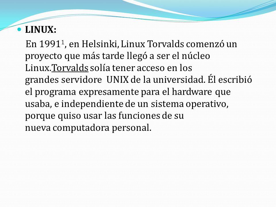 LINUX: En 1991 1, en Helsinki, Linux Torvalds comenzó un proyecto que más tarde llegó a ser el núcleo Linux.Torvalds solía tener acceso en los grandes servidore UNIX de la universidad.