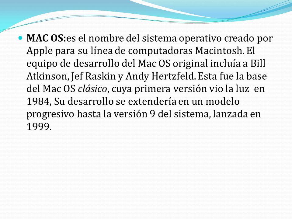 MAC OS:es el nombre del sistema operativo creado por Apple para su línea de computadoras Macintosh. El equipo de desarrollo del Mac OS original incluí