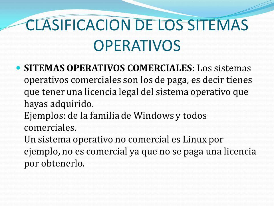 CLASIFICACION DE LOS SITEMAS OPERATIVOS SITEMAS OPERATIVOS COMERCIALES: Los sistemas operativos comerciales son los de paga, es decir tienes que tener una licencia legal del sistema operativo que hayas adquirido.
