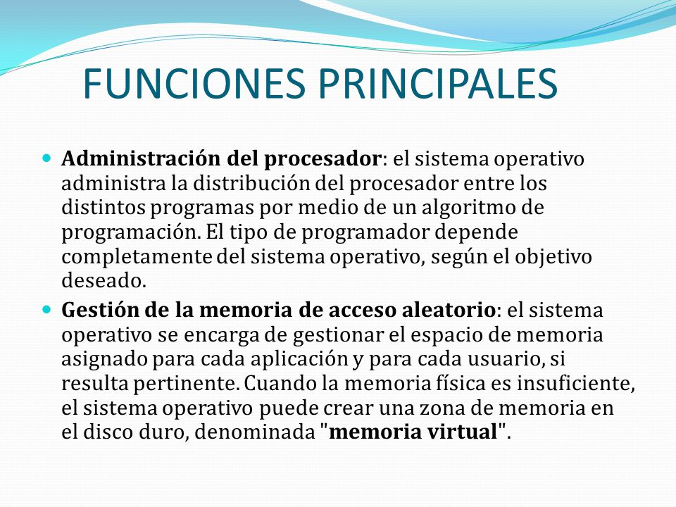 FUNCIONES PRINCIPALES Administración del procesador: el sistema operativo administra la distribución del procesador entre los distintos programas por medio de un algoritmo de programación.