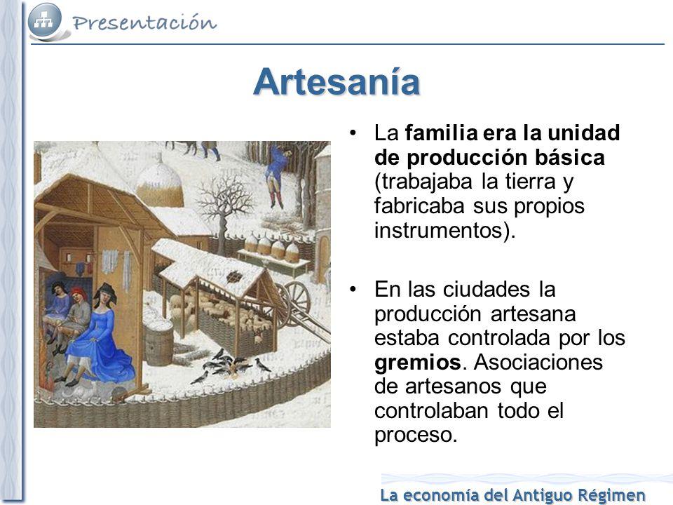 La economía del Antiguo Régimen Artesanía La familia era la unidad de producción básica (trabajaba la tierra y fabricaba sus propios instrumentos).