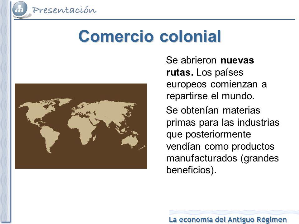 La economía del Antiguo Régimen Comercio colonial Se abrieron nuevas rutas.