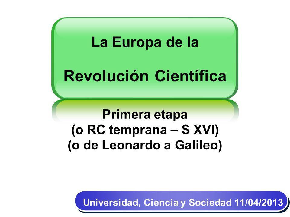 La Europa de la Revolución Científica Primera etapa (o RC temprana – S XVI) (o de Leonardo a Galileo) Universidad, Ciencia y Sociedad 11/04/2013