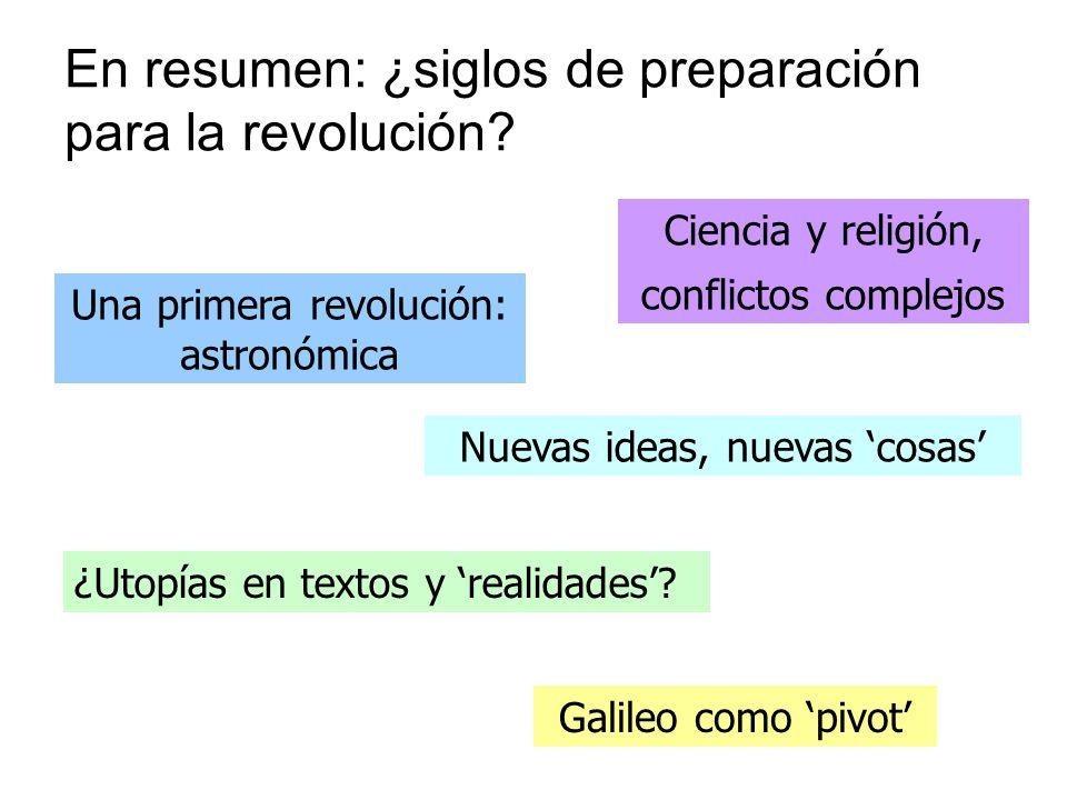 En resumen: ¿siglos de preparación para la revolución? Nuevas ideas, nuevas cosas Una primera revolución: astronómica Ciencia y religión, conflictos c