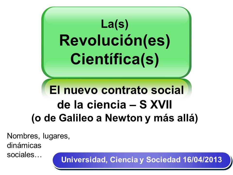 La(s) Revolución(es) Científica(s) El nuevo contrato social de la ciencia – S XVII (o de Galileo a Newton y más allá) Universidad, Ciencia y Sociedad 14/04/11 Nombres, lugares, dinámicas sociales… Universidad, Ciencia y Sociedad 16/04/2013