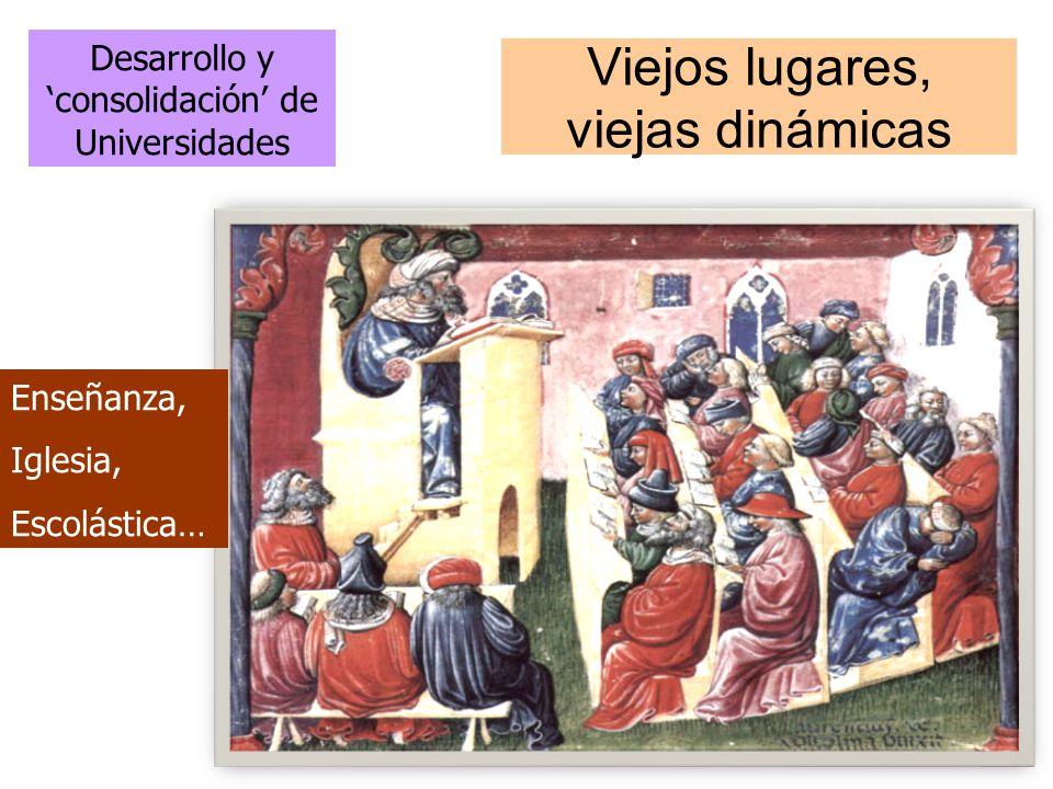 Viejos lugares, viejas dinámicas Desarrollo y consolidación de Universidades Enseñanza, Iglesia, Escolástica…