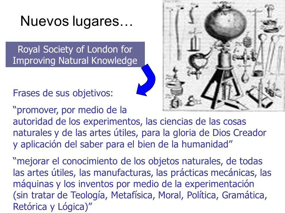 Nuevos lugares… Royal Society of London for Improving Natural Knowledge Frases de sus objetivos: promover, por medio de la autoridad de los experiment