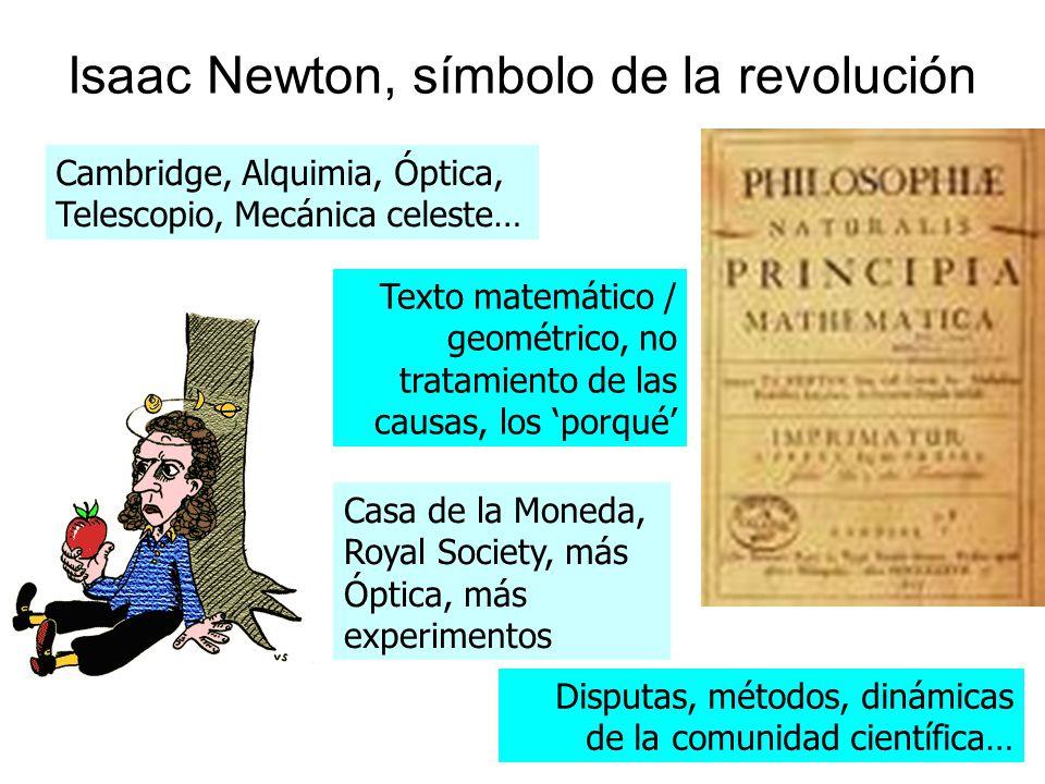 Isaac Newton, símbolo de la revolución Cambridge, Alquimia, Óptica, Telescopio, Mecánica celeste… Texto matemático / geométrico, no tratamiento de las causas, los porqué Casa de la Moneda, Royal Society, más Óptica, más experimentos Disputas, métodos, dinámicas de la comunidad científica…