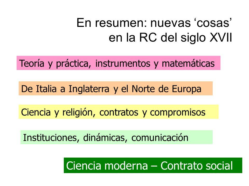 En resumen: nuevas cosas en la RC del siglo XVII Teoría y práctica, instrumentos y matemáticas De Italia a Inglaterra y el Norte de Europa Ciencia y religión, contratos y compromisos Instituciones, dinámicas, comunicación Ciencia moderna – Contrato social