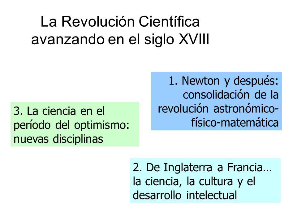 La Revolución Científica avanzando en el siglo XVIII 2. De Inglaterra a Francia… la ciencia, la cultura y el desarrollo intelectual 3. La ciencia en e