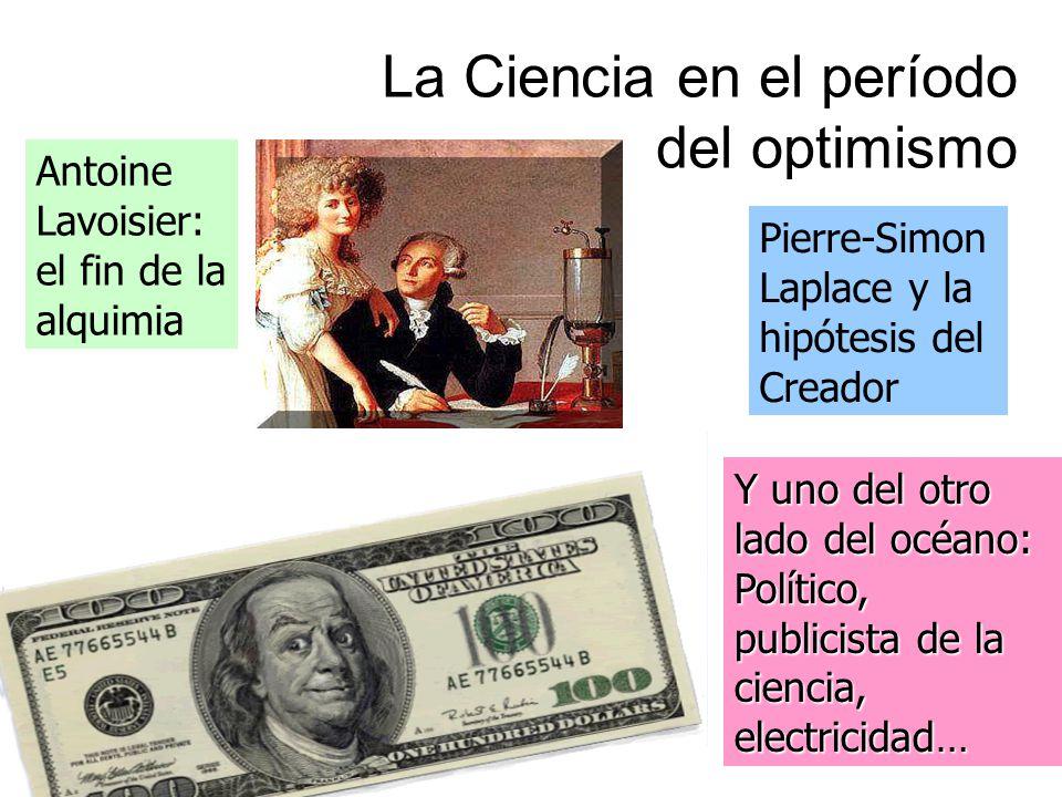 La Ciencia en el período del optimismo Y uno del otro lado del océano: Político, publicista de la ciencia, electricidad… Antoine Lavoisier: el fin de la alquimia Pierre-Simon Laplace y la hipótesis del Creador