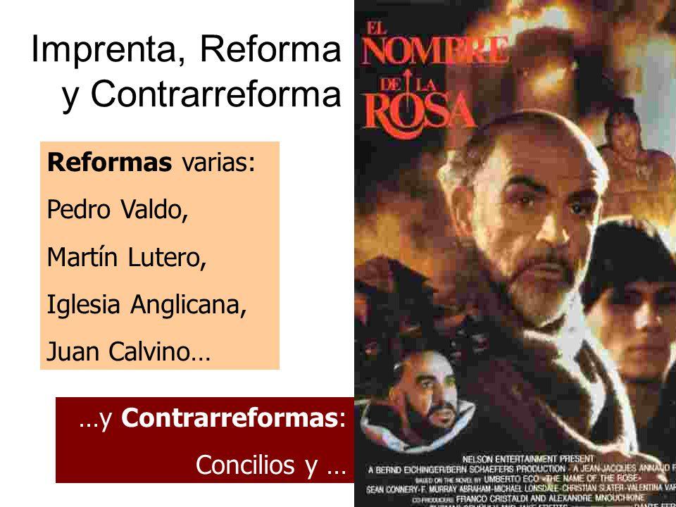 Imprenta, Reforma y Contrarreforma Reformas varias: Pedro Valdo, Martín Lutero, Iglesia Anglicana, Juan Calvino… …y Contrarreformas: Concilios y …