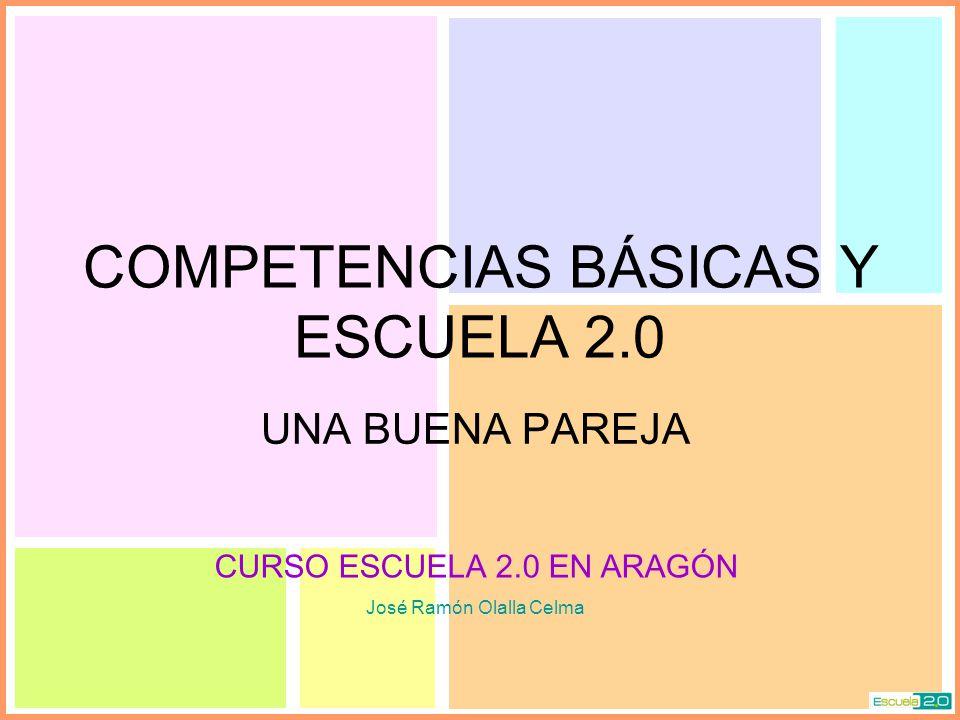 COMPETENCIAS BÁSICAS Y ESCUELA 2.0 UNA BUENA PAREJA CURSO ESCUELA 2.0 EN ARAGÓN José Ramón Olalla Celma
