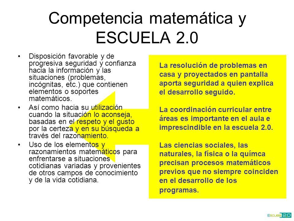 Competencia matemática y ESCUELA 2.0 Disposición favorable y de progresiva seguridad y confianza hacia la información y las situaciones (problemas, incógnitas, etc.) que contienen elementos o soportes matemáticos.