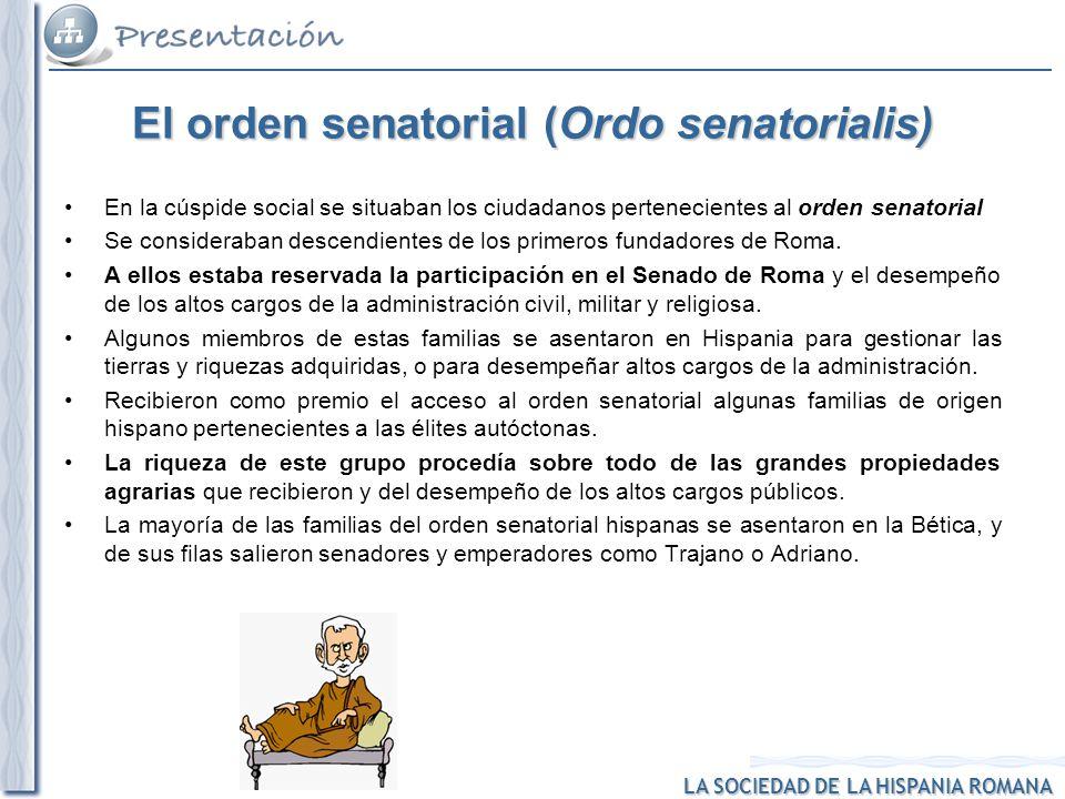 LA SOCIEDAD DE LA HISPANIA ROMANA El orden senatorial (Ordo senatorialis) En la cúspide social se situaban los ciudadanos pertenecientes al orden sena