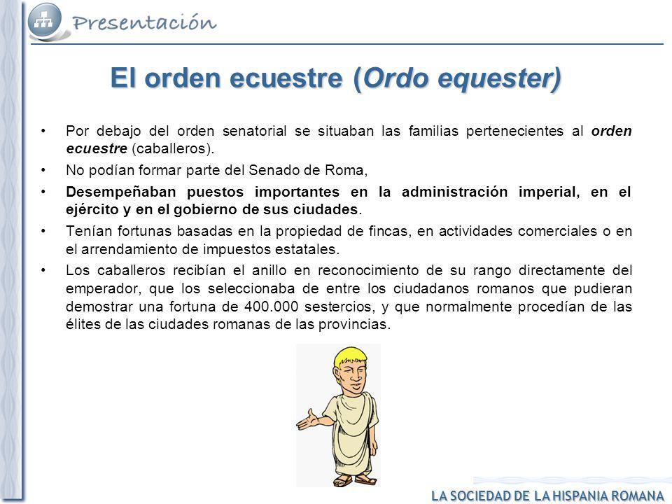 LA SOCIEDAD DE LA HISPANIA ROMANA El orden ecuestre (Ordo equester) Por debajo del orden senatorial se situaban las familias pertenecientes al orden e