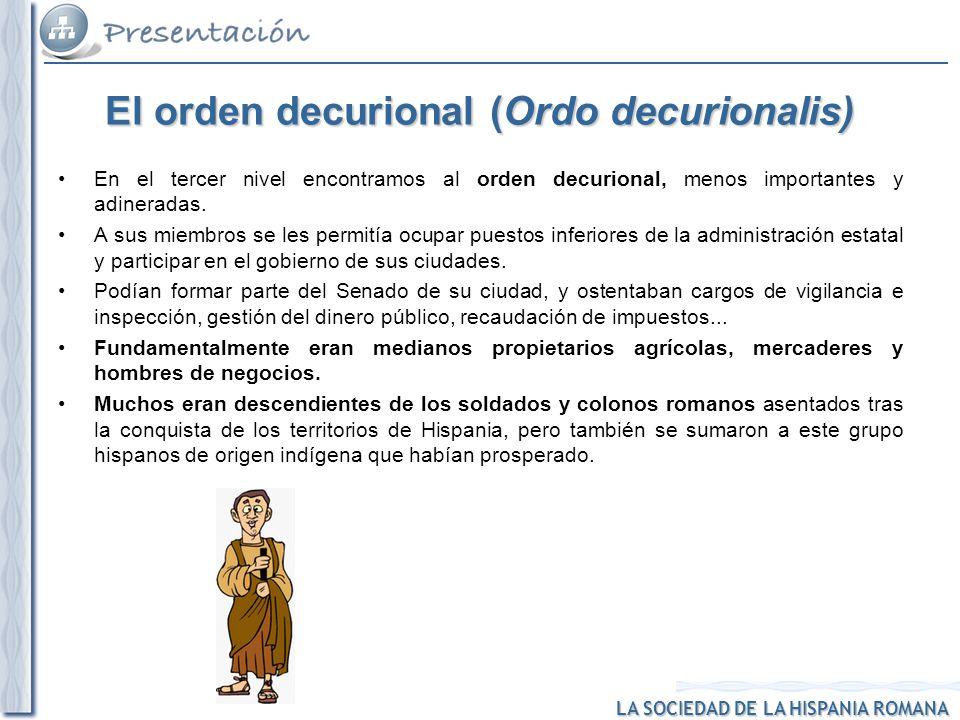 LA SOCIEDAD DE LA HISPANIA ROMANA El orden decurional (Ordo decurionalis) En el tercer nivel encontramos al orden decurional, menos importantes y adin