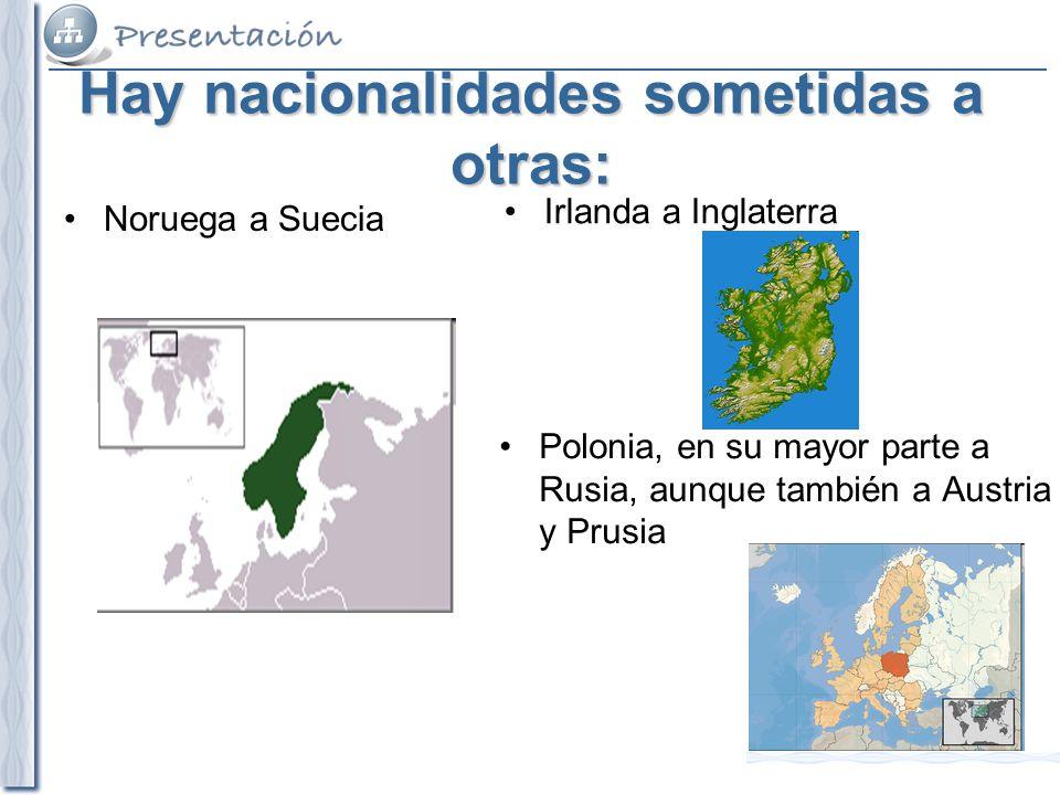 Hay nacionalidades sometidas a otras: Noruega a Suecia Irlanda a Inglaterra Polonia, en su mayor parte a Rusia, aunque también a Austria y Prusia