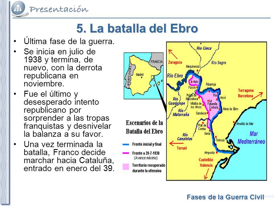 Fases de la Guerra Civil 5. La batalla del Ebro Última fase de la guerra. Se inicia en julio de 1938 y termina, de nuevo, con la derrota republicana e
