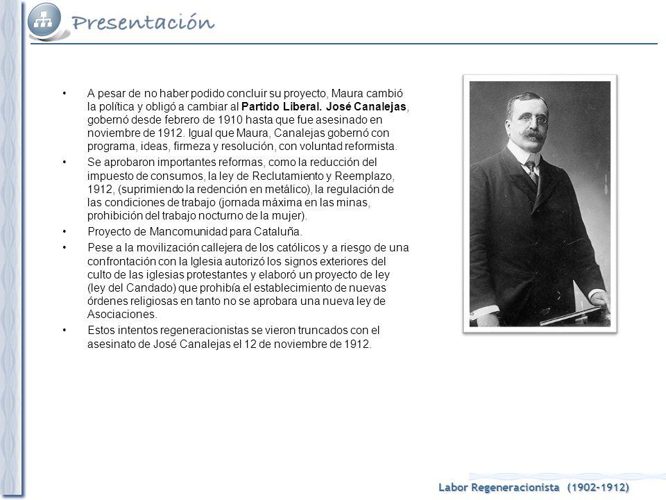 Labor Regeneracionista (1902-1912) A pesar de no haber podido concluir su proyecto, Maura cambió la política y obligó a cambiar al Partido Liberal. Jo