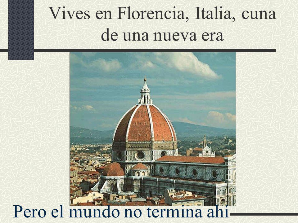 Vives en Florencia, Italia, cuna de una nueva era Pero el mundo no termina ahí