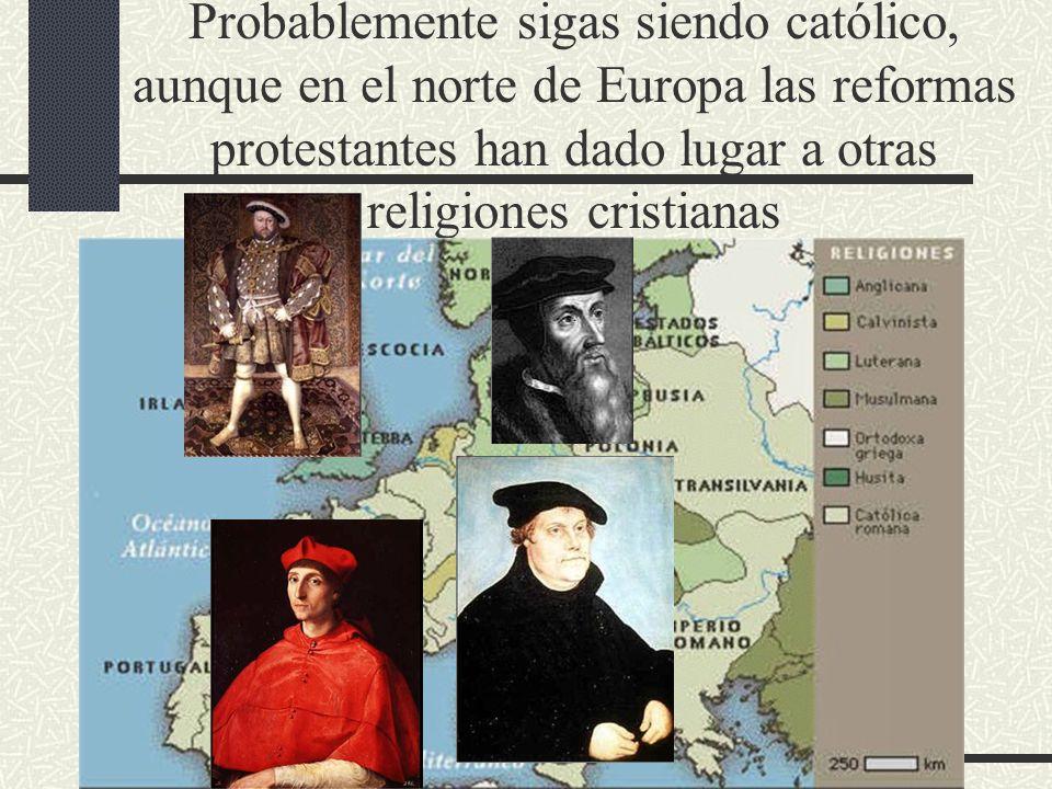 Probablemente sigas siendo católico, aunque en el norte de Europa las reformas protestantes han dado lugar a otras religiones cristianas