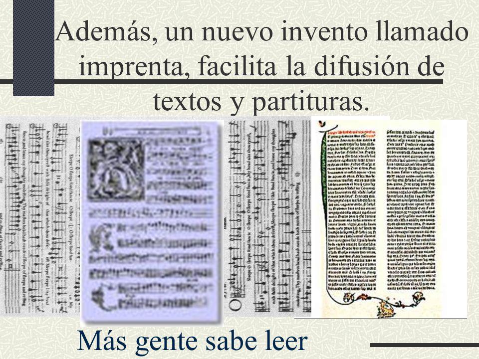 Además, un nuevo invento llamado imprenta, facilita la difusión de textos y partituras. Más gente sabe leer