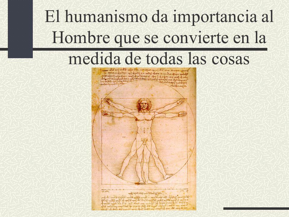 El humanismo da importancia al Hombre que se convierte en la medida de todas las cosas