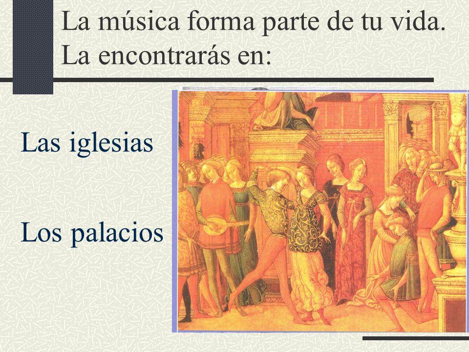 La música forma parte de tu vida. La encontrarás en: Las iglesias Los palacios