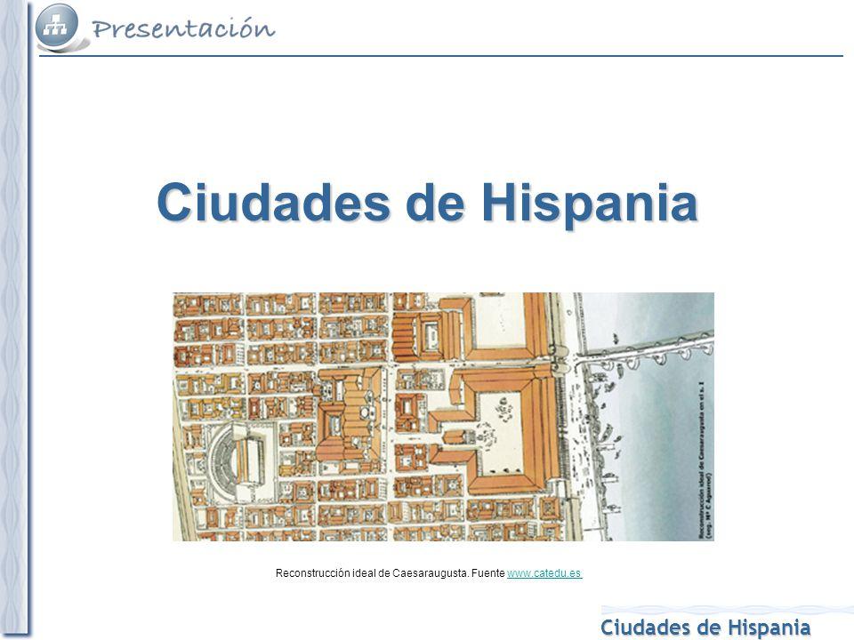 Ciudades de Hispania Reconstrucción ideal de Caesaraugusta. Fuente www.catedu.eswww.catedu.es Ciudades de Hispania