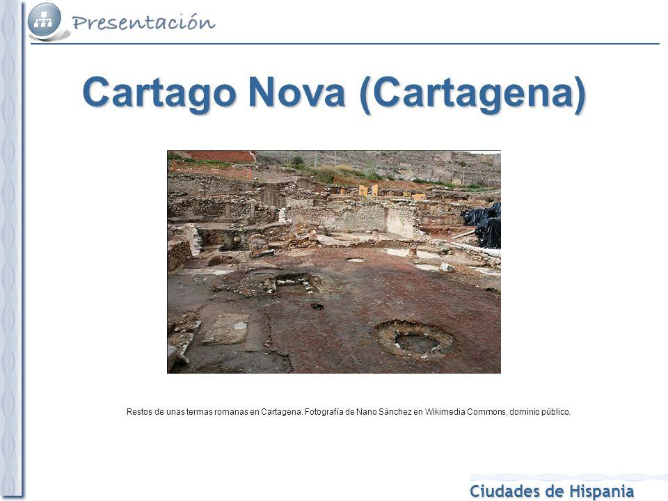 Ciudades de Hispania Restos de unas termas romanas en Cartagena. Fotografía de Nano Sánchez en Wikimedia Commons, dominio público. Cartago Nova (Carta