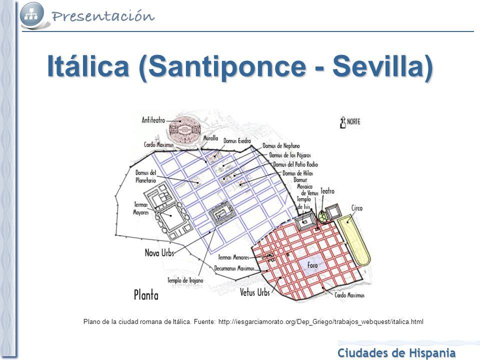 Ciudades de Hispania Plano de la ciudad romana de Itálica. Fuente: http://iesgarciamorato.org/Dep_Griego/trabajos_webquest/italica.html Itálica (Santi