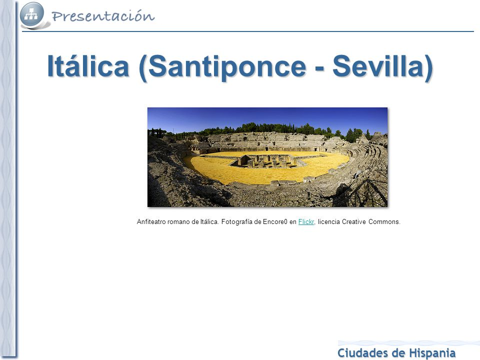 Ciudades de Hispania Anfiteatro romano de Itálica. Fotografía de Encore0 en Flickr, licencia Creative Commons.Flickr Itálica (Santiponce - Sevilla)