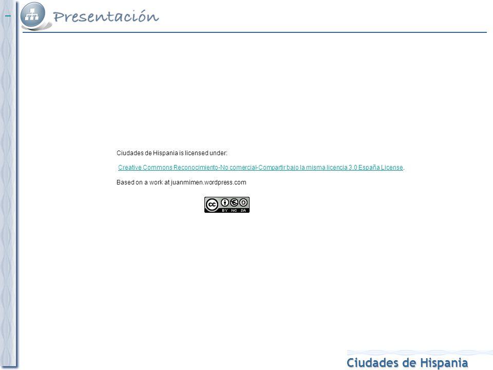 Ciudades de Hispania Ciudades de Hispania is licensed under: Creative Commons Reconocimiento-No comercial-Compartir bajo la misma licencia 3.0 España