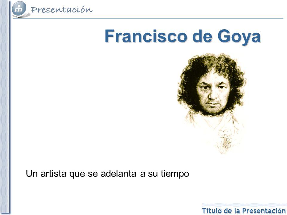 Título de la Presentación Francisco de Goya Un artista que se adelanta a su tiempo