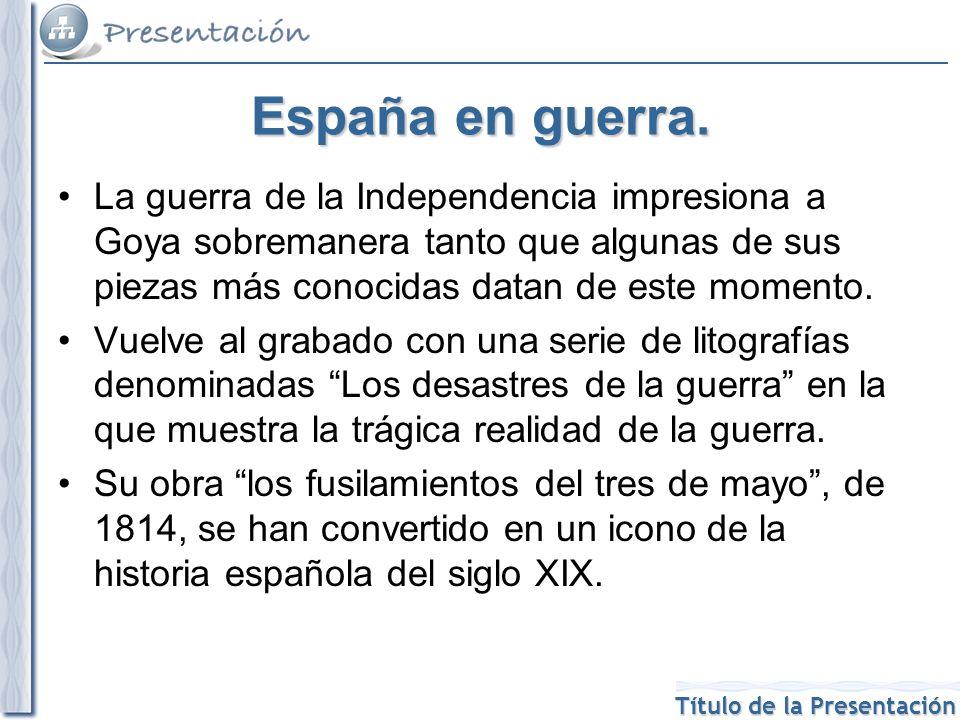 Título de la Presentación España en guerra. La guerra de la Independencia impresiona a Goya sobremanera tanto que algunas de sus piezas más conocidas