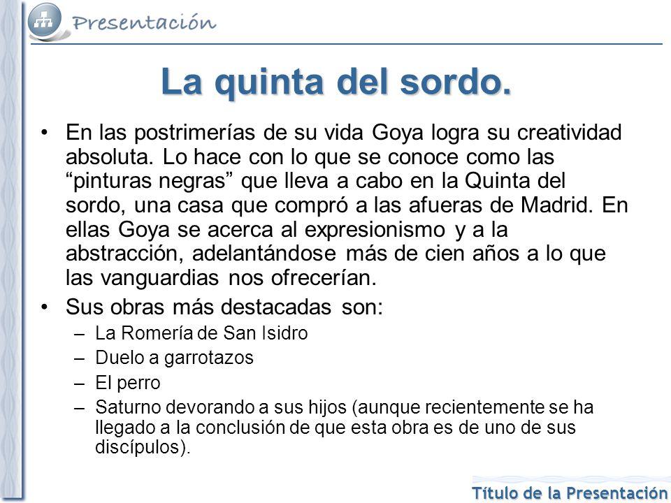 Título de la Presentación La quinta del sordo. En las postrimerías de su vida Goya logra su creatividad absoluta. Lo hace con lo que se conoce como la