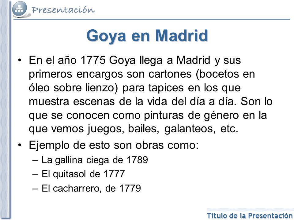 Título de la Presentación Goya en Madrid En el año 1775 Goya llega a Madrid y sus primeros encargos son cartones (bocetos en óleo sobre lienzo) para t