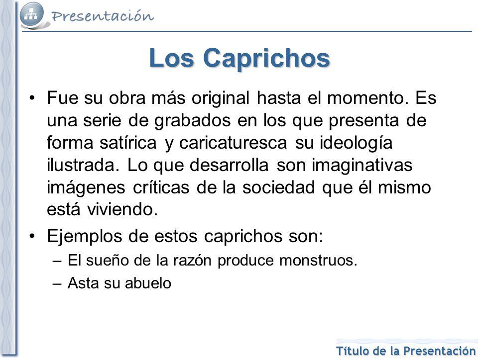 Título de la Presentación Los Caprichos Fue su obra más original hasta el momento. Es una serie de grabados en los que presenta de forma satírica y ca