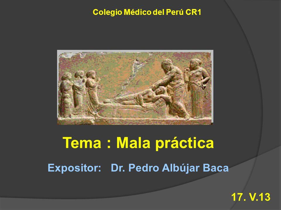 Tema : Mala práctica Colegio Médico del Perú CR1 Expositor: Dr. Pedro Albújar Baca 17. V.13
