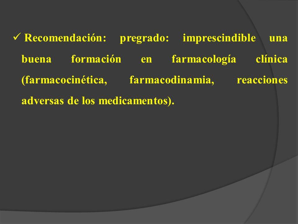 Recomendación: pregrado: imprescindible una buena formación en farmacología clínica (farmacocinética, farmacodinamia, reacciones adversas de los medicamentos).