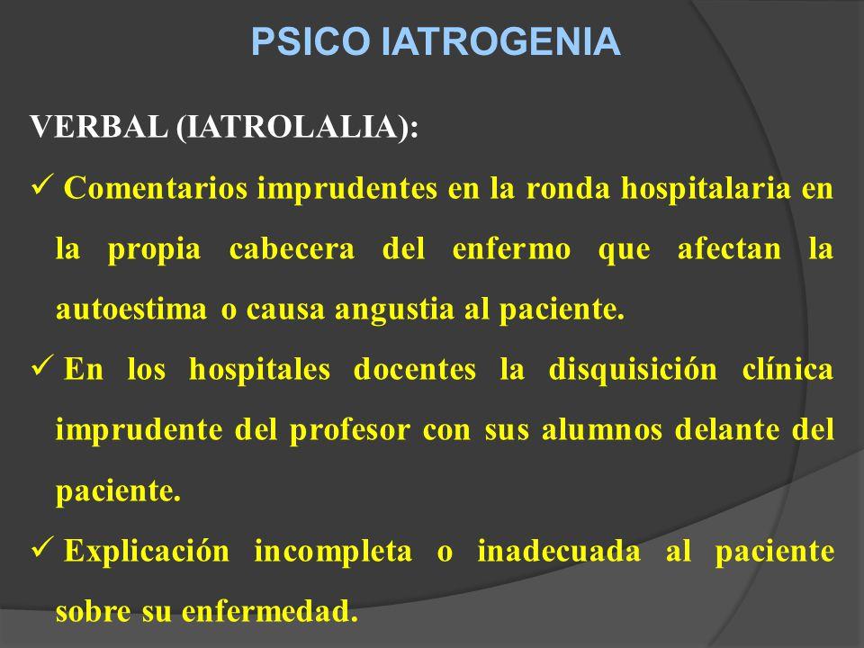 PSICO IATROGENIA VERBAL (IATROLALIA): Comentarios imprudentes en la ronda hospitalaria en la propia cabecera del enfermo que afectan la autoestima o causa angustia al paciente.