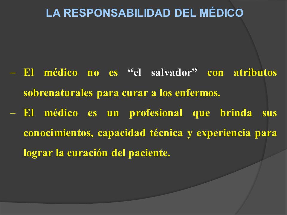 LA RESPONSABILIDAD DEL MÉDICO El médico no es el salvador con atributos sobrenaturales para curar a los enfermos.