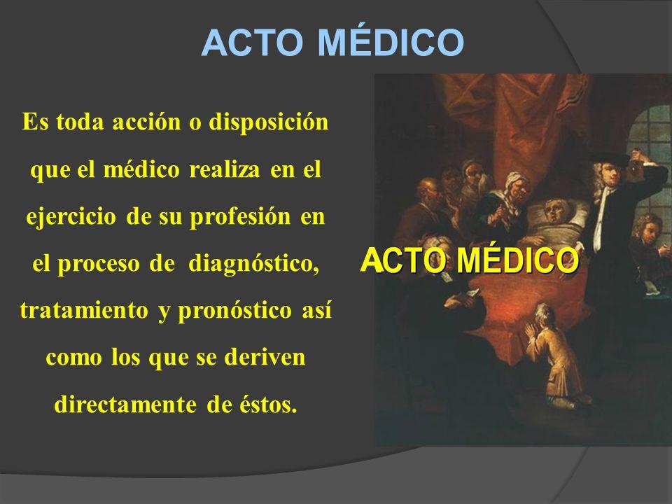 ACTO MÉDICO Es toda acción o disposición que el médico realiza en el ejercicio de su profesión en el proceso de diagnóstico, tratamiento y pronóstico así como los que se deriven directamente de éstos.