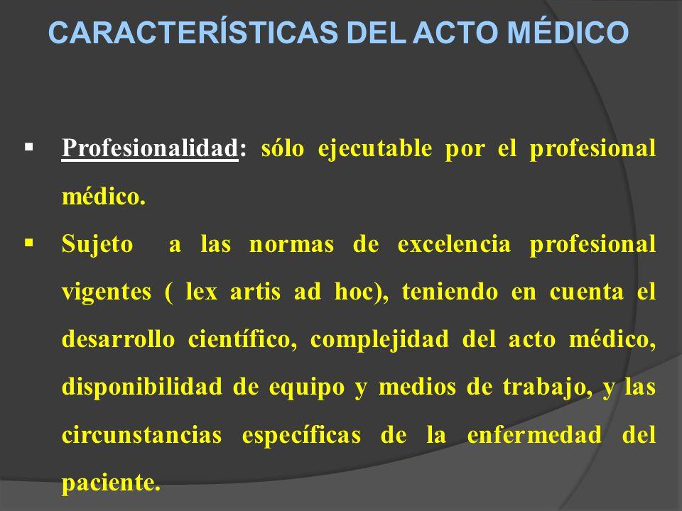 CARACTERÍSTICAS DEL ACTO MÉDICO Profesionalidad: sólo ejecutable por el profesional médico.