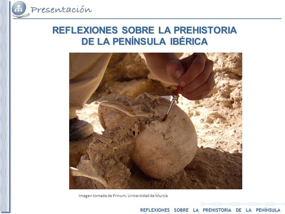 REFLEXIONES SOBRE LA PREHISTORIA DE LA PENÍNSULA IBÉRICA Imagen tomada de Prinum. Universidad de Murcia REFLEXIONES SOBRE LA PREHISTORIA DE LA PENÍNSU