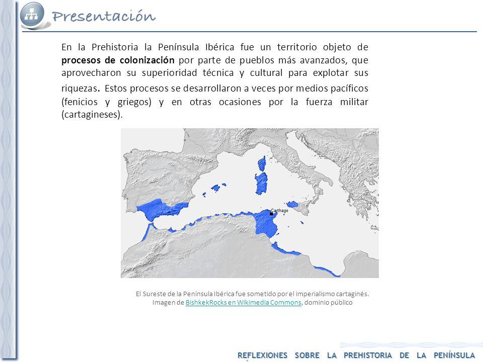 REFLEXIONES SOBRE LA PREHISTORIA DE LA PENÍNSULA IBÉRICA En la Prehistoria la Península Ibérica fue un territorio objeto de procesos de colonización p