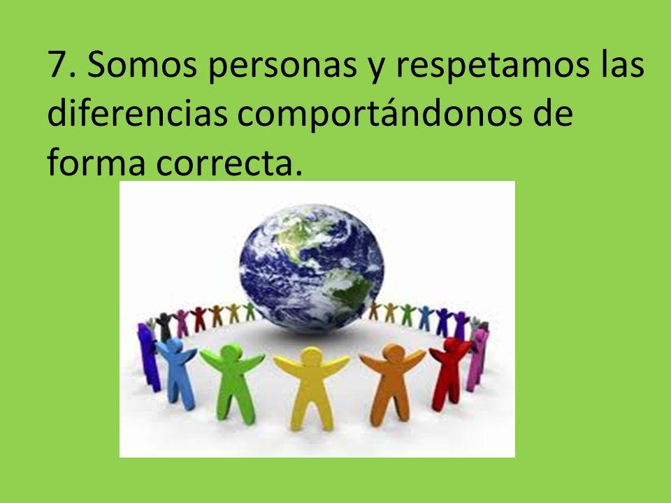 7. Somos personas y respetamos las diferencias comportándonos de forma correcta.
