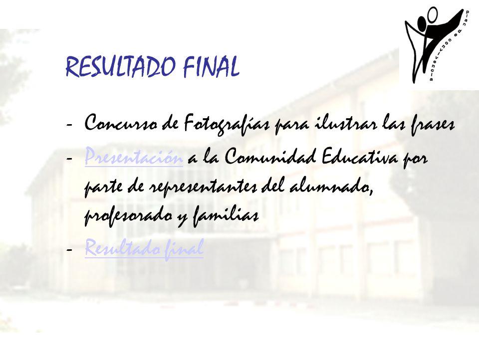 RESULTADO FINAL -Concurso de Fotografías para ilustrar las frases -Presentación a la Comunidad Educativa por parte de representantes del alumnado, pro
