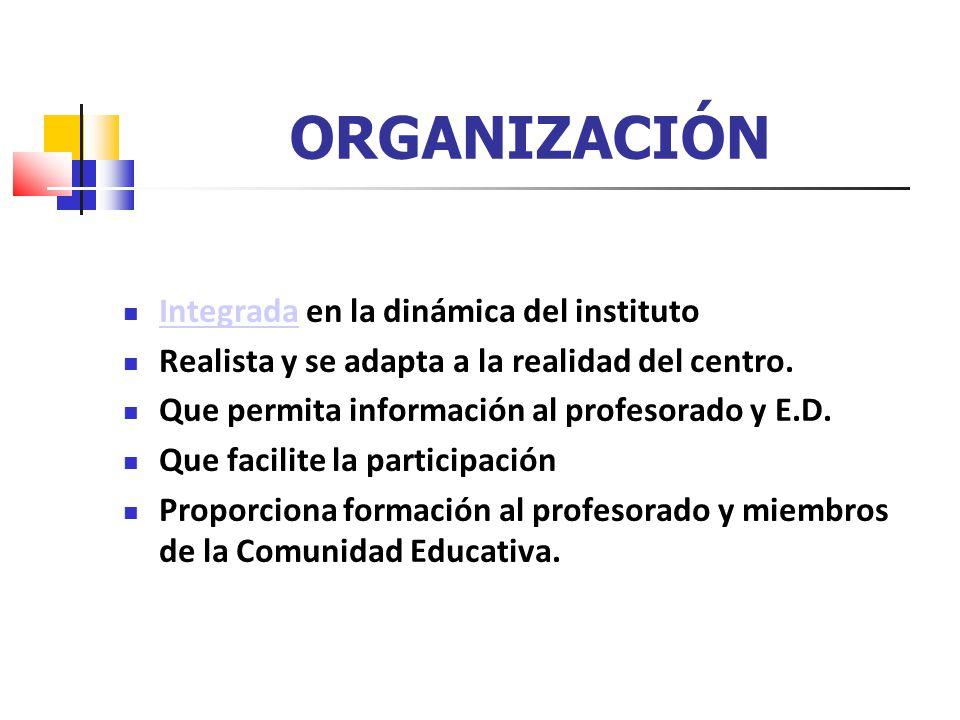 ORGANIZACIÓN Integrada en la dinámica del instituto Integrada Realista y se adapta a la realidad del centro. Que permita información al profesorado y